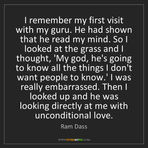 Ram Dass: I remember my first visit with my guru. He had shown...