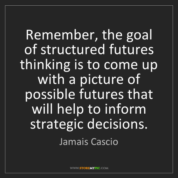 Jamais Cascio: Remember, the goal of structured futures thinking is...