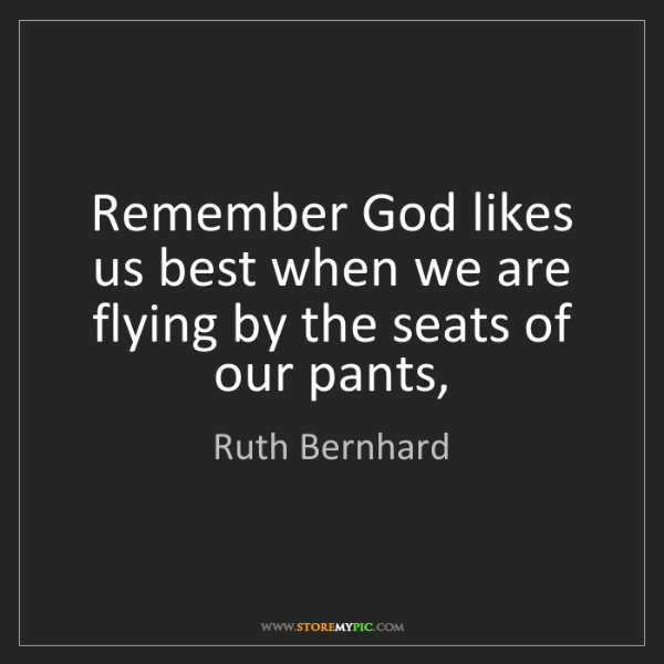 Ruth Bernhard: Remember God likes us best when we are flying by the...