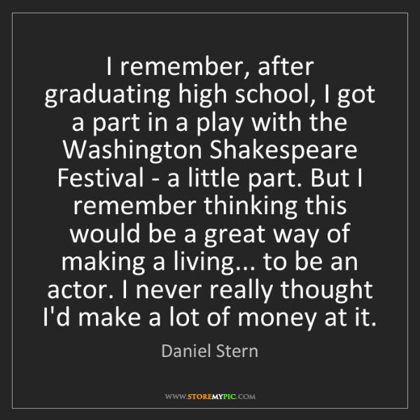 Daniel Stern: I remember, after graduating high school, I got a part...