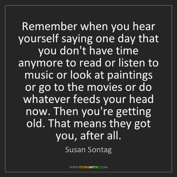 Susan Sontag: Remember when you hear yourself saying one day that you...