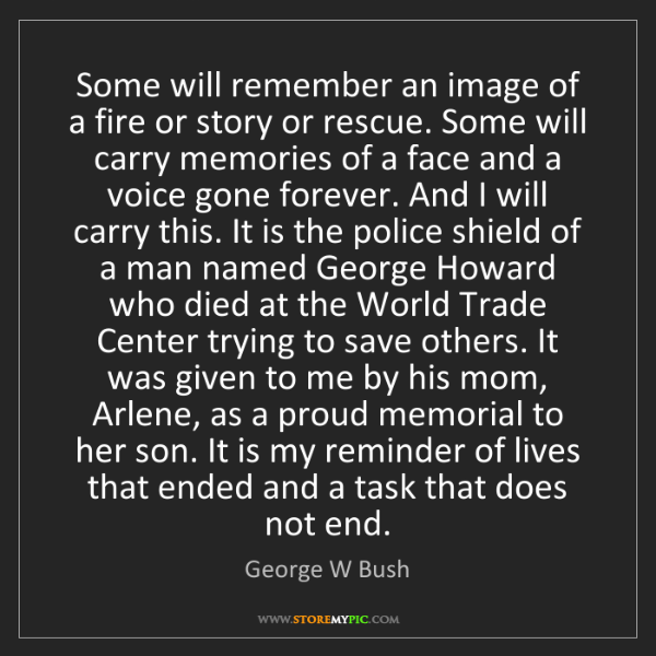 George W Bush: Some will remember an image of a fire or story or rescue....