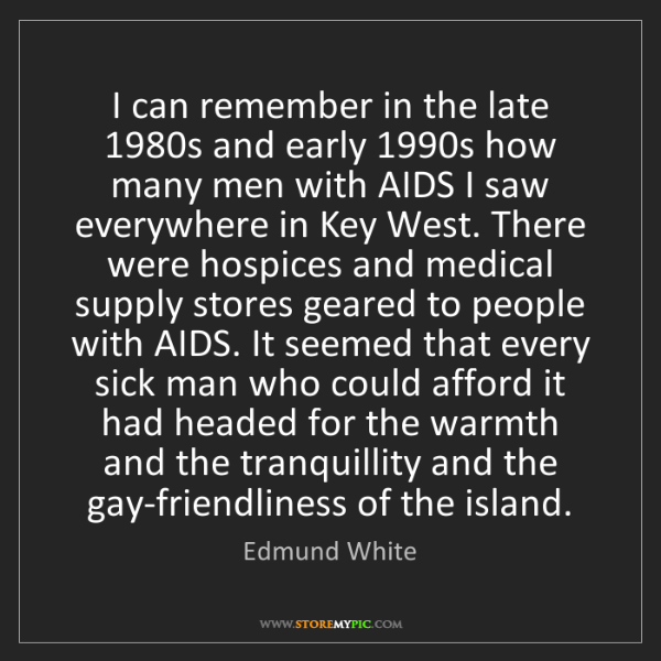 Edmund White: I can remember in the late 1980s and early 1990s how...