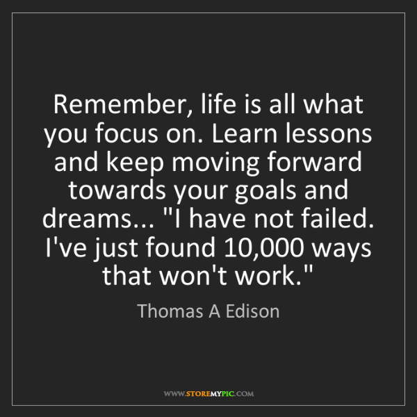 Thomas A Edison: Remember, life is all what you focus on. Learn lessons...