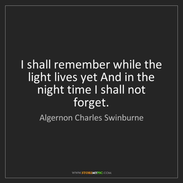 Algernon Charles Swinburne: I shall remember while the light lives yet And in the...
