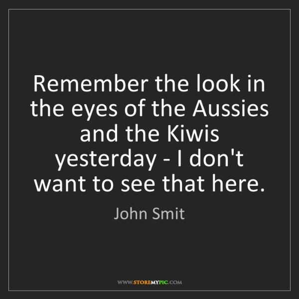 John Smit: Remember the look in the eyes of the Aussies and the...