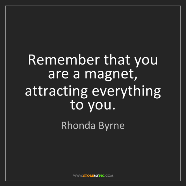 Rhonda Byrne: Remember that you are a magnet, attracting everything...