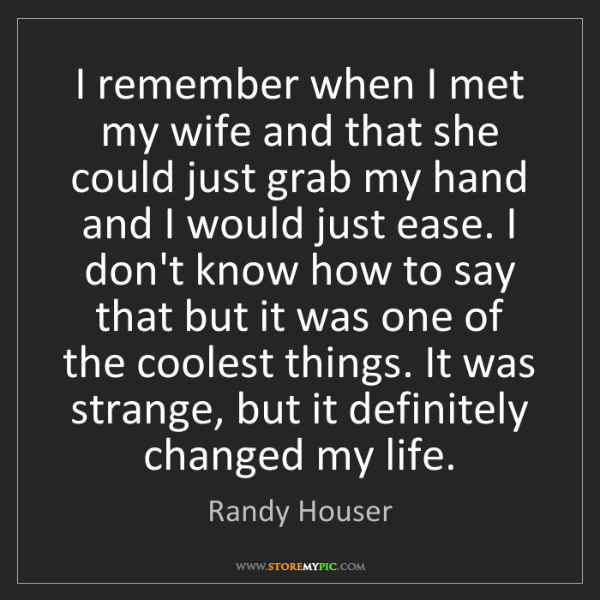 Randy Houser: I remember when I met my wife and that she could just...