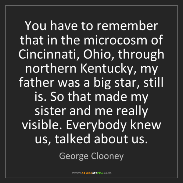 George Clooney: You have to remember that in the microcosm of Cincinnati,...