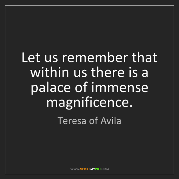 Teresa of Avila: Let us remember that within us there is a palace of immense...