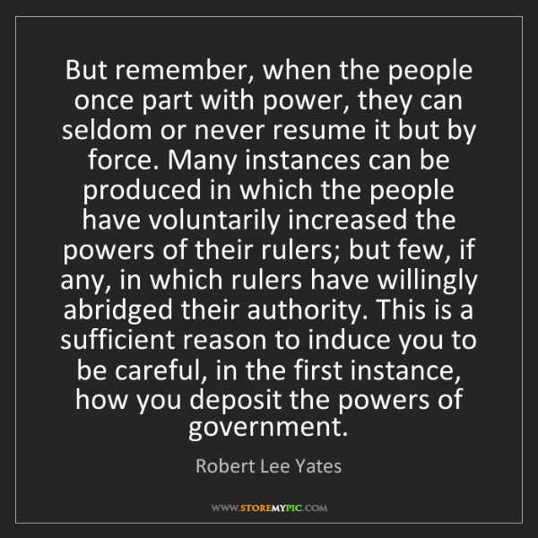 Robert Lee Yates: But remember, when the people once part with power, they...