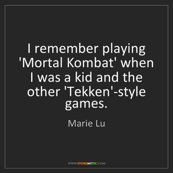 Marie Lu: I remember playing 'Mortal Kombat' when I was a kid and...