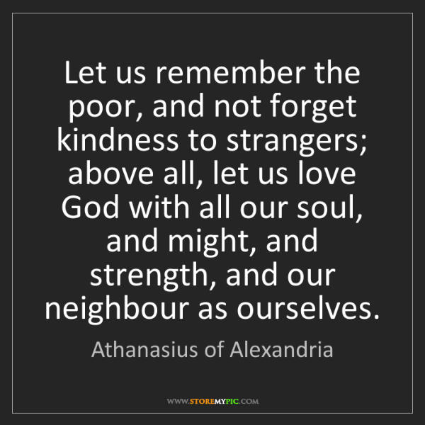 Athanasius of Alexandria: Let us remember the poor, and not forget kindness to...