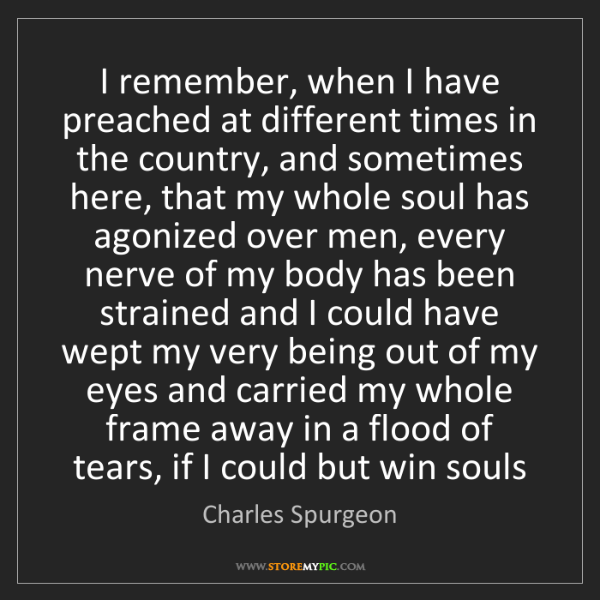 Charles Spurgeon: I remember, when I have preached at different times in...