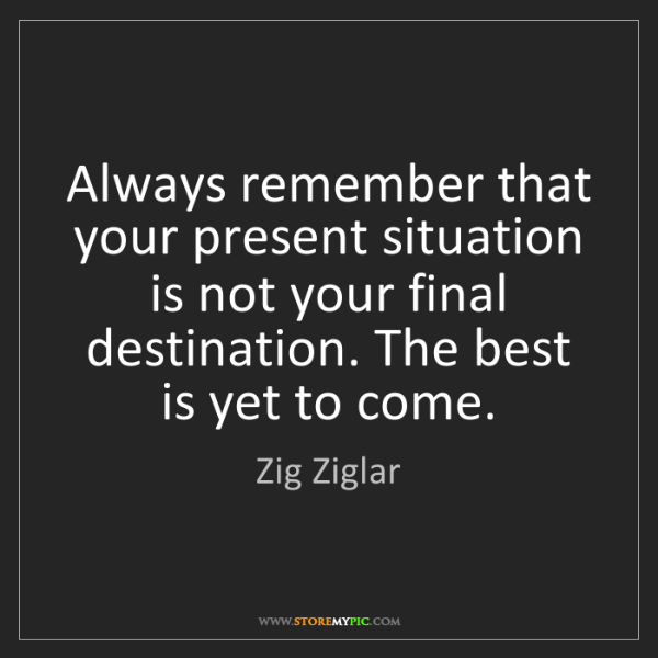 Zig Ziglar: Always remember that your present situation is not your...