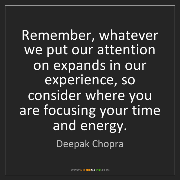 Deepak Chopra: Remember, whatever we put our attention on expands in...