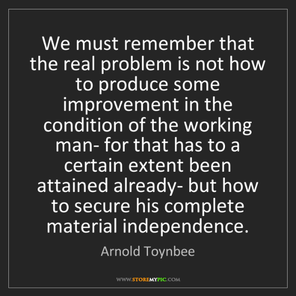 Arnold Toynbee: We must remember that the real problem is not how to...