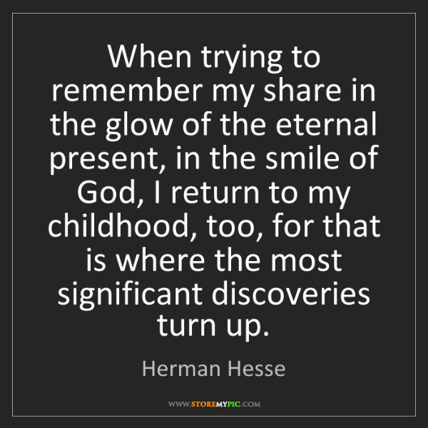 Herman Hesse: When trying to remember my share in the glow of the eternal...