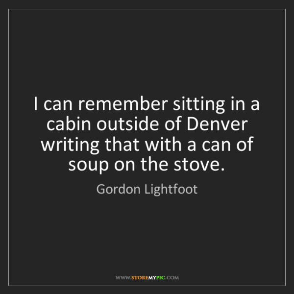 Gordon Lightfoot: I can remember sitting in a cabin outside of Denver writing...