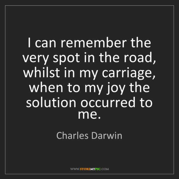 Charles Darwin: I can remember the very spot in the road, whilst in my...