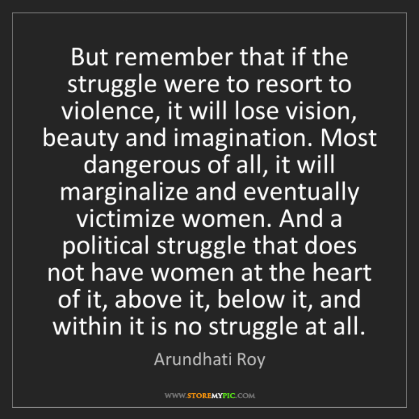 Arundhati Roy: But remember that if the struggle were to resort to violence,...