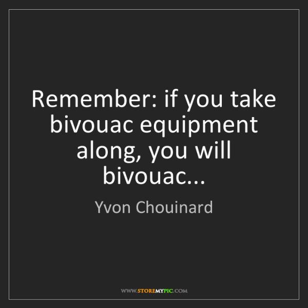 Yvon Chouinard: Remember: if you take bivouac equipment along, you will...