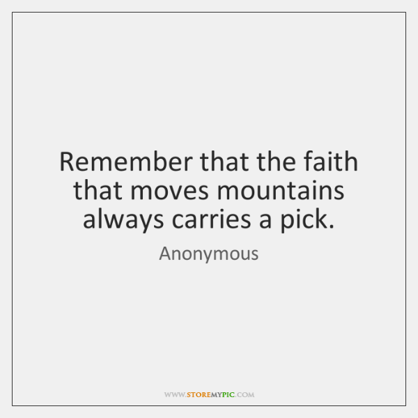 Remember that the faith that moves mountains always carries a pick.