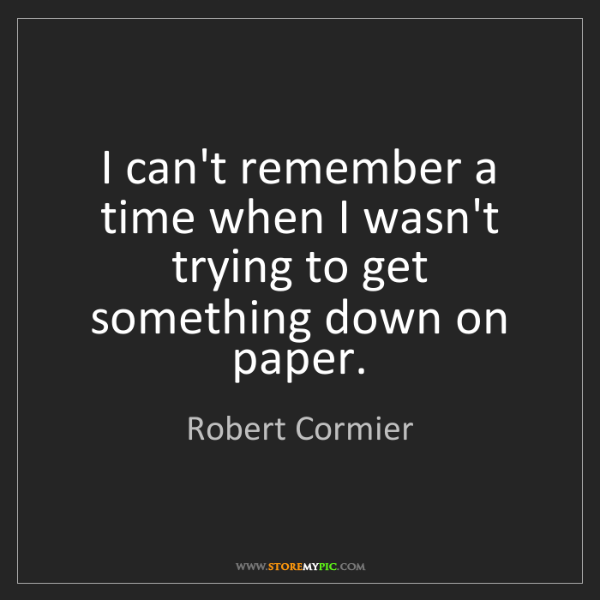 Robert Cormier: I can't remember a time when I wasn't trying to get something...