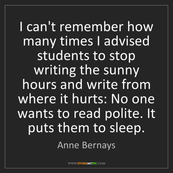 Anne Bernays: I can't remember how many times I advised students to...