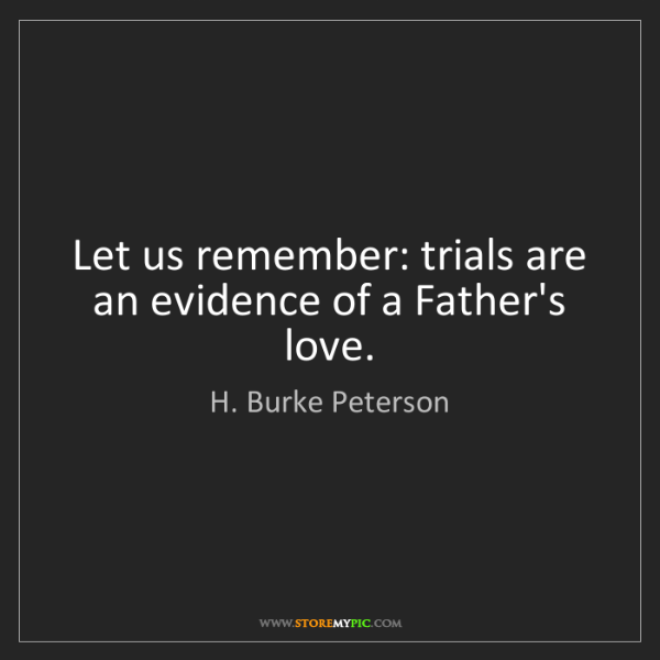 H. Burke Peterson: Let us remember: trials are an evidence of a Father's...