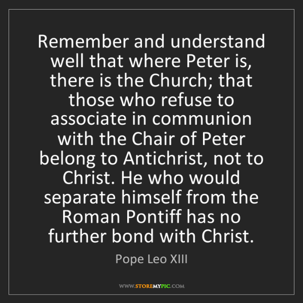 Pope Leo XIII: Remember and understand well that where Peter is, there...