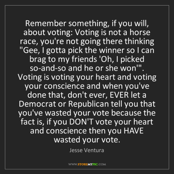 Jesse Ventura: Remember something, if you will, about voting: Voting...