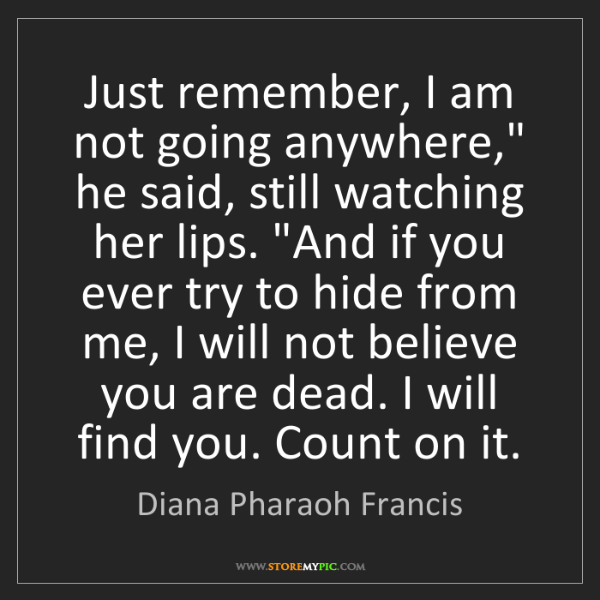 """Diana Pharaoh Francis: Just remember, I am not going anywhere,"""" he said, still..."""