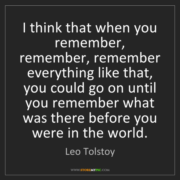 Leo Tolstoy: I think that when you remember, remember, remember everything...