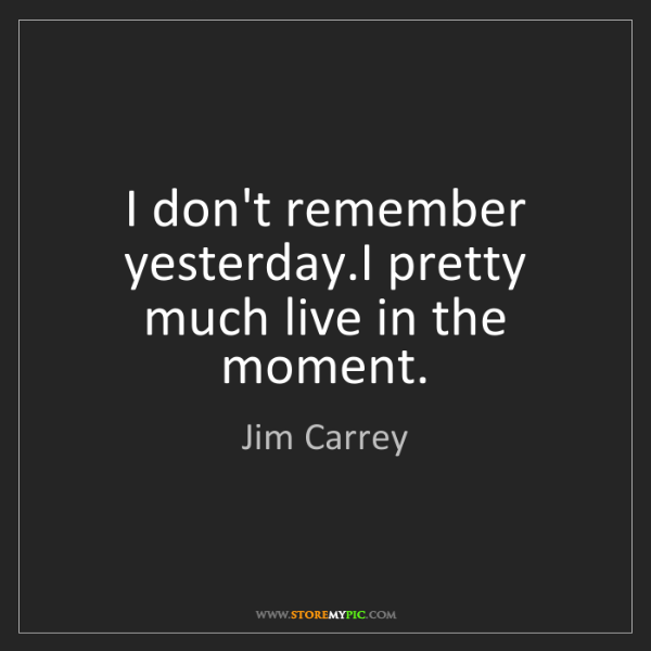 Jim Carrey: I don't remember yesterday.I pretty much live in the...
