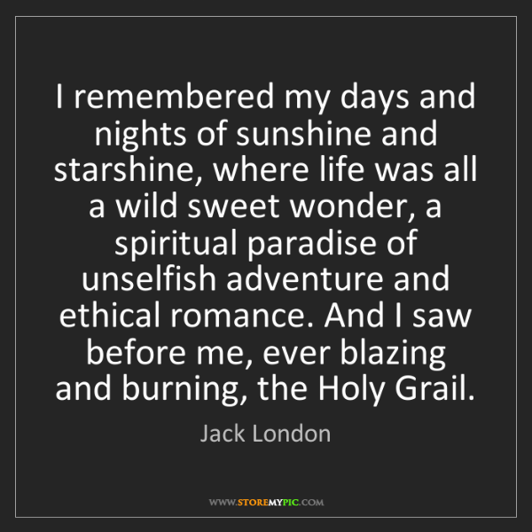 Jack London: I remembered my days and nights of sunshine and starshine,...