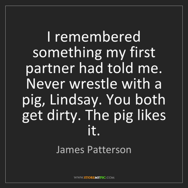James Patterson: I remembered something my first partner had told me....