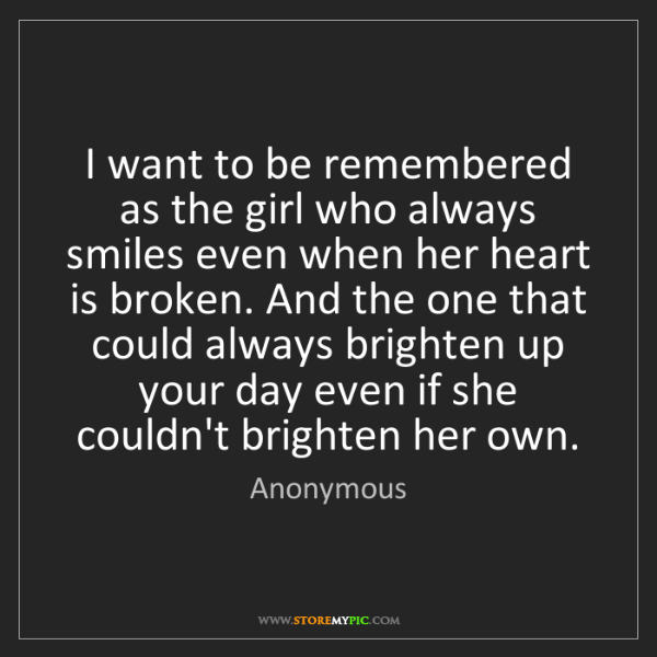 Anonymous: I want to be remembered as the girl who always smiles...