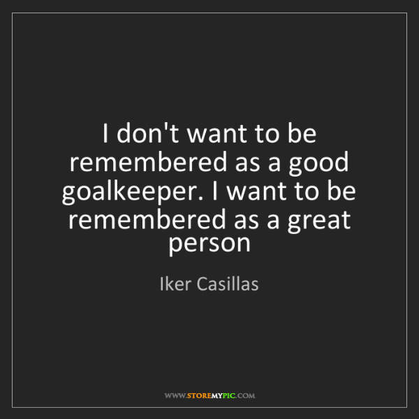 Iker Casillas: I don't want to be remembered as a good goalkeeper. I...