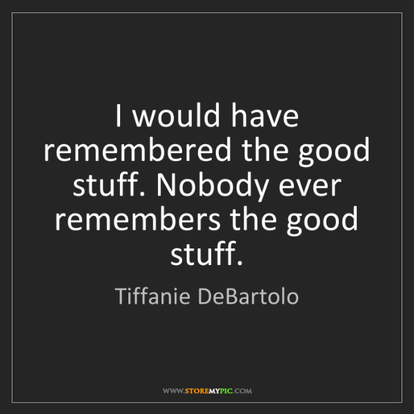 Tiffanie DeBartolo: I would have remembered the good stuff. Nobody ever remembers...
