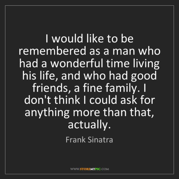 Frank Sinatra: I would like to be remembered as a man who had a wonderful...