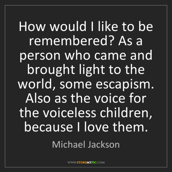 Michael Jackson: How would I like to be remembered? As a person who came...