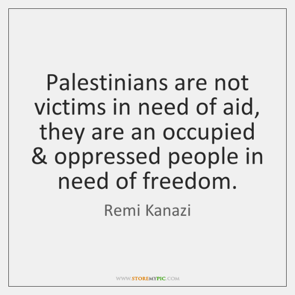Palestinians are not victims in need of aid, they are an occupied & ...