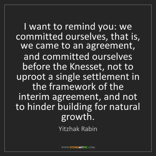 Yitzhak Rabin: I want to remind you: we committed ourselves, that is,...