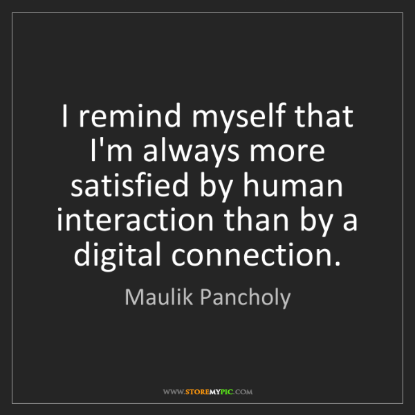 Maulik Pancholy: I remind myself that I'm always more satisfied by human...