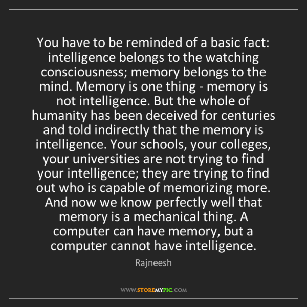Rajneesh: You have to be reminded of a basic fact: intelligence...