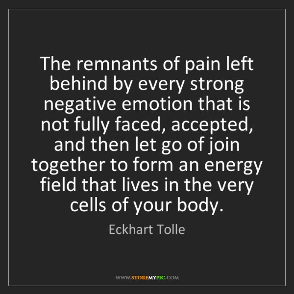 Eckhart Tolle: The remnants of pain left behind by every strong negative...
