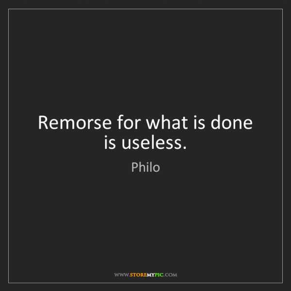 Philo: Remorse for what is done is useless.