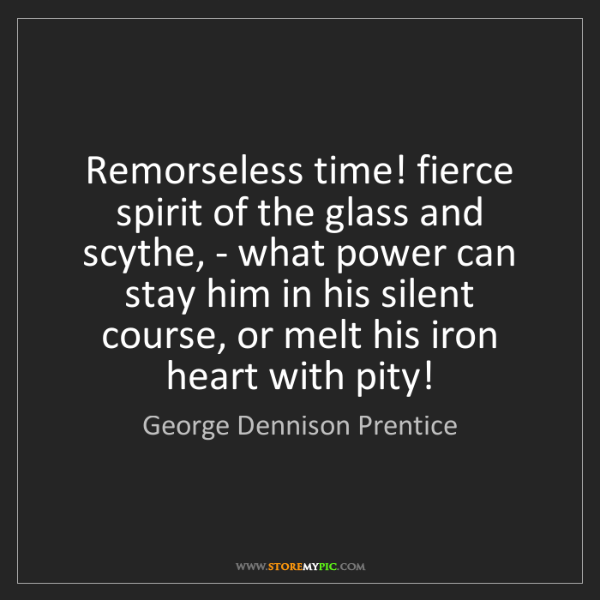 George Dennison Prentice: Remorseless time! fierce spirit of the glass and scythe,...
