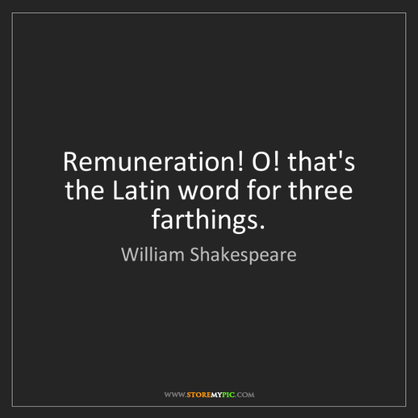 William Shakespeare: Remuneration! O! that's the Latin word for three farthings.